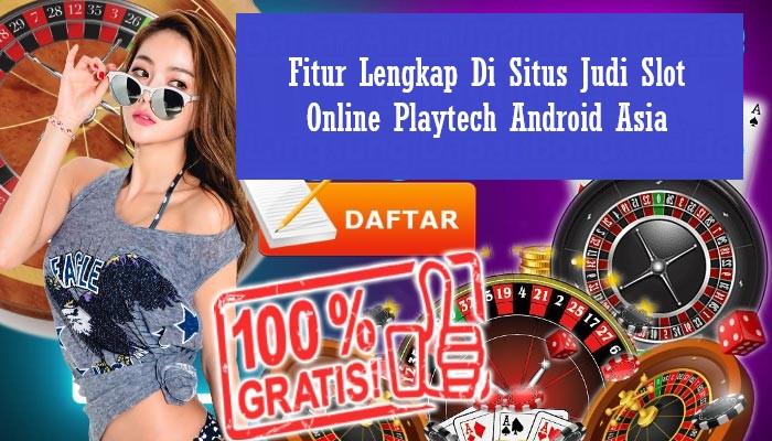 Fitur Lengkap Di Situs Judi Slot Online Playtech Android Asia